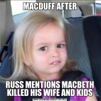 MACDUFF AFTERRUSS MENTIONS MACBETH KILLED HIS WIFE AND KIDS