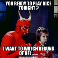 YOU READY TO PLAY DICE TONIGHT ?I WANT TO WATCH RERUNS OF NFL ......