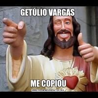 GETÚLIO VARGAS ME COPIOU