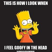 THIS IS HOW I LOOK WHENI FEEL GOOFY IN THE HEAD