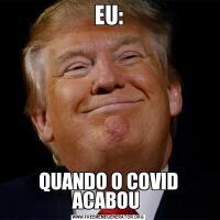 EU:QUANDO O COVID ACABOU