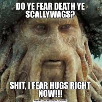 DO YE FEAR DEATH YE SCALLYWAGS?SHIT, I FEAR HUGS RIGHT NOW!!!