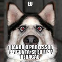 EU QUANDO O PROFESSOR  PERGUNTA  SE EU FIZ A REDAÇÃO