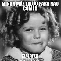 MINHA MÃE FALOU PARA NAO COMEREU JAFOI
