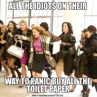 ALL THE IDIOTS ON THEIRWAY TO PANIC BUY ALL THE TOILET PAPER