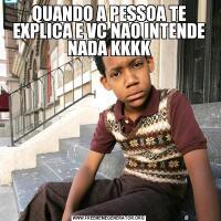 QUANDO A PESSOA TE EXPLICA E VC NAO INTENDE NADA KKKK