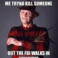 ME TRYNA KILL SOMEONEBUT THE FBI WALKS IN