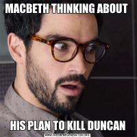 MACBETH THINKING ABOUT HIS PLAN TO KILL DUNCAN