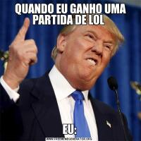 QUANDO EU GANHO UMA PARTIDA DE LOL EU: