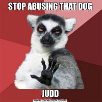 STOP ABUSING THAT DOGJUDD