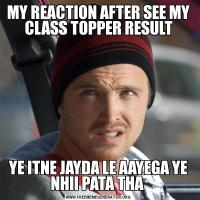 MY REACTION AFTER SEE MY CLASS TOPPER RESULTYE ITNE JAYDA LE AAYEGA YE NHII PATA THA
