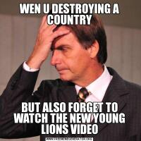WEN U DESTROYING A COUNTRYBUT ALSO FORGET TO WATCH THE NEW YOUNG LIONS VIDEO