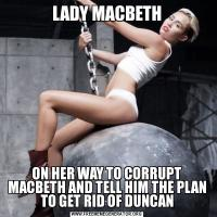 LADY MACBETHON HER WAY TO CORRUPT MACBETH AND TELL HIM THE PLAN TO GET RID OF DUNCAN