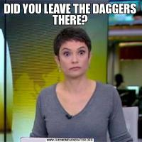 DID YOU LEAVE THE DAGGERS THERE?