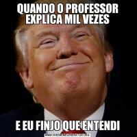 QUANDO O PROFESSOR EXPLICA MIL VEZESE EU FINJO QUE ENTENDI
