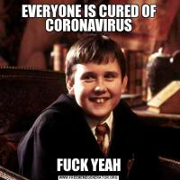 EVERYONE IS CURED OF CORONAVIRUSFUCK YEAH