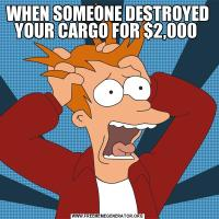WHEN SOMEONE DESTROYED YOUR CARGO FOR $2,000