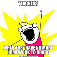 TEACHERSWHEN THEY HAVE NO MORE HOMEWORK TO GRADE