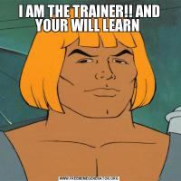 I AM THE TRAINER!! AND YOUR WILL LEARN