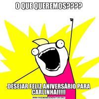 O QUE QUEREMOS????DESEJAR FELIZ ANIVERSÁRIO PARA CARLINHA!!!!!