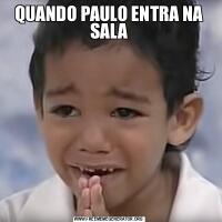 QUANDO PAULO ENTRA NA SALA