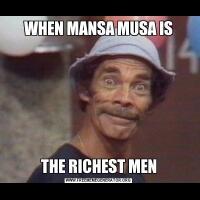 WHEN MANSA MUSA ISTHE RICHEST MEN