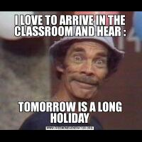 I LOVE TO ARRIVE IN THE CLASSROOM AND HEAR :TOMORROW IS A LONG HOLIDAY