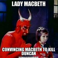 LADY MACBETHCONVINCING MACBETH TO KILL DUNCAN