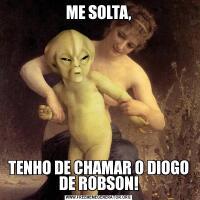 ME SOLTA,TENHO DE CHAMAR O DIOGO DE ROBSON!