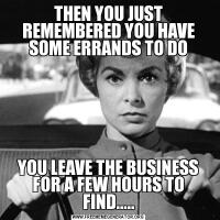 THEN YOU JUST REMEMBERED YOU HAVE SOME ERRANDS TO DOYOU LEAVE THE BUSINESS FOR A FEW HOURS TO FIND.....