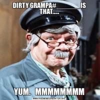 DIRTY GRAMPA#______ IS THAT.....YUM.   MMMMMMMM