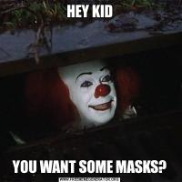 HEY KIDYOU WANT SOME MASKS?