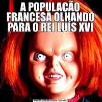 A POPULAÇÃO FRANCESA OLHANDO PARA O REI LUÍS XVI