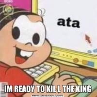 IM READY TO KIL L THE KING