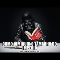 COMO DIMINUIR O TAMANHO DO IMPÉRIO