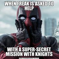 WHEN FREAK IS ASKED TO HELPWITH A SUPER-SECRET MISSION WITH KNIGHTS