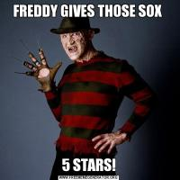 FREDDY GIVES THOSE SOX 5 STARS!