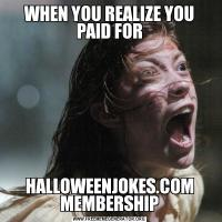 WHEN YOU REALIZE YOU PAID FORHALLOWEENJOKES.COM MEMBERSHIP