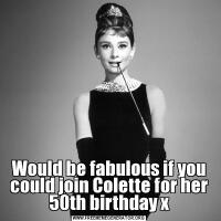 Would be fabulous if you could join Colette for her 50th birthday x