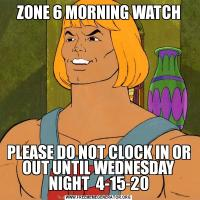 ZONE 6 MORNING WATCHPLEASE DO NOT CLOCK IN OR OUT UNTIL WEDNESDAY NIGHT  4-15-20