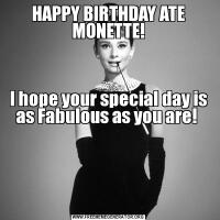HAPPY BIRTHDAY ATE MONETTE!  I hope your special day is as Fabulous as you are!