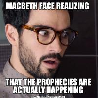 MACBETH FACE REALIZING THAT THE PROPHECIES ARE ACTUALLY HAPPENING