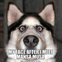 MY FACE AFTER I MEET MANSA MUSA