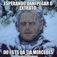 ESPERANDO DANI PEGAR O EXTRATO DO FGTS DA TIA MERCEDES