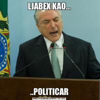LJABEX KAO.....POLITICAR