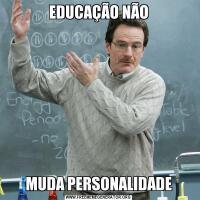 EDUCAÇÃO NÃOMUDA PERSONALIDADE
