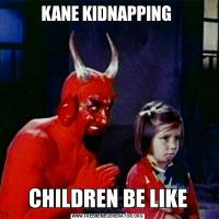 KANE KIDNAPPING CHILDREN BE LIKE