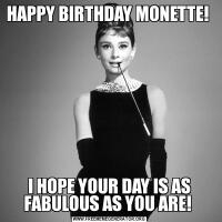 HAPPY BIRTHDAY MONETTE! I HOPE YOUR DAY IS AS FABULOUS AS YOU ARE!