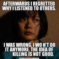 AFTERWARDS I REGRETTED WHY I LISTENED TO OTHERS. I WAS WRONG, I WO N'T DO IT ANYMORE, THE IDEA OF ​​KILLING IS NOT GOOD.