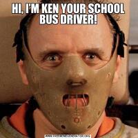 HI, I'M KEN YOUR SCHOOL BUS DRIVER!
